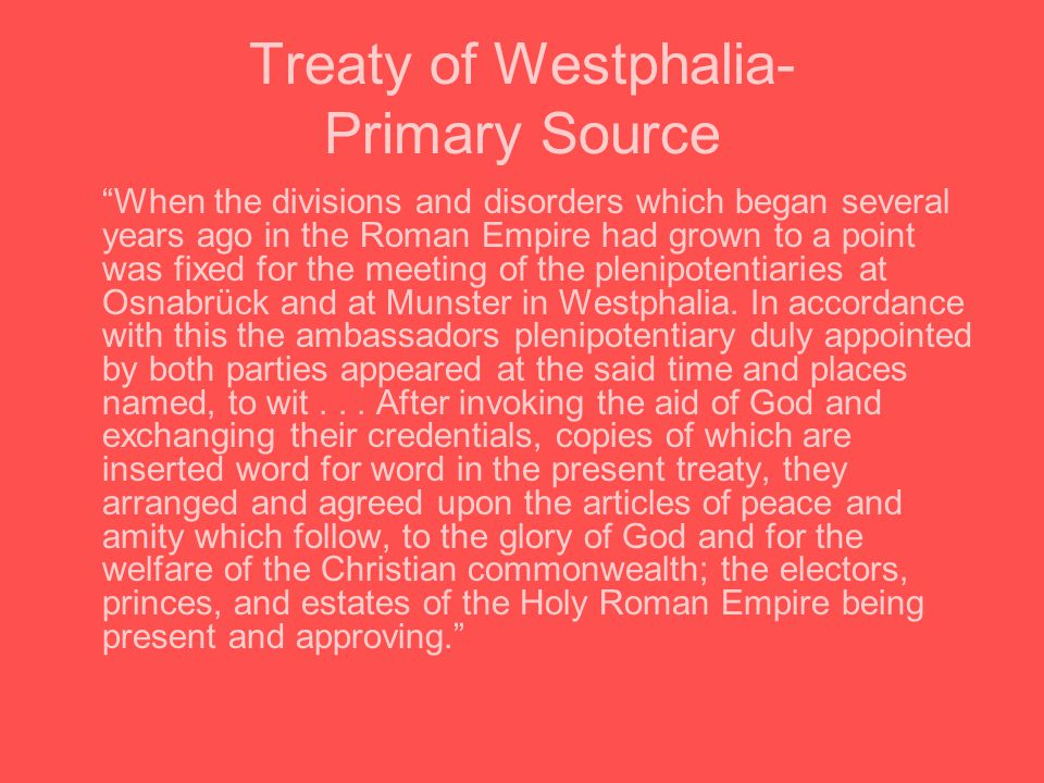 Treaty of Westphalia- Primary Source When the divisions and disorders which began several years ago in the Roman Empire had grown to a point was fixed for the meeting of the plenipotentiaries at Osnabrück and at Munster in Westphalia.