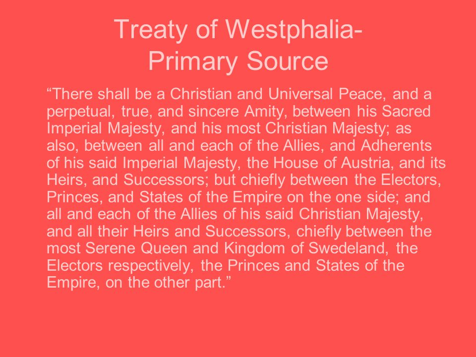 Treaty of Westphalia- Primary Source There shall be a Christian and Universal Peace, and a perpetual, true, and sincere Amity, between his Sacred Imperial Majesty, and his most Christian Majesty; as also, between all and each of the Allies, and Adherents of his said Imperial Majesty, the House of Austria, and its Heirs, and Successors; but chiefly between the Electors, Princes, and States of the Empire on the one side; and all and each of the Allies of his said Christian Majesty, and all their Heirs and Successors, chiefly between the most Serene Queen and Kingdom of Swedeland, the Electors respectively, the Princes and States of the Empire, on the other part.