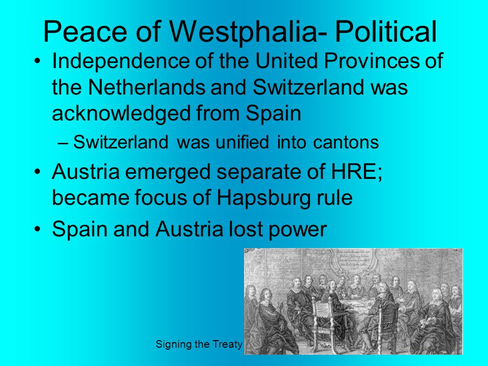 Peace of Westphalia- Political Independence of the United Provinces of the Netherlands and Switzerland was acknowledged from Spain –Switzerland was unified into cantons Austria emerged separate of HRE; became focus of Hapsburg rule Spain and Austria lost power Signing the Treaty