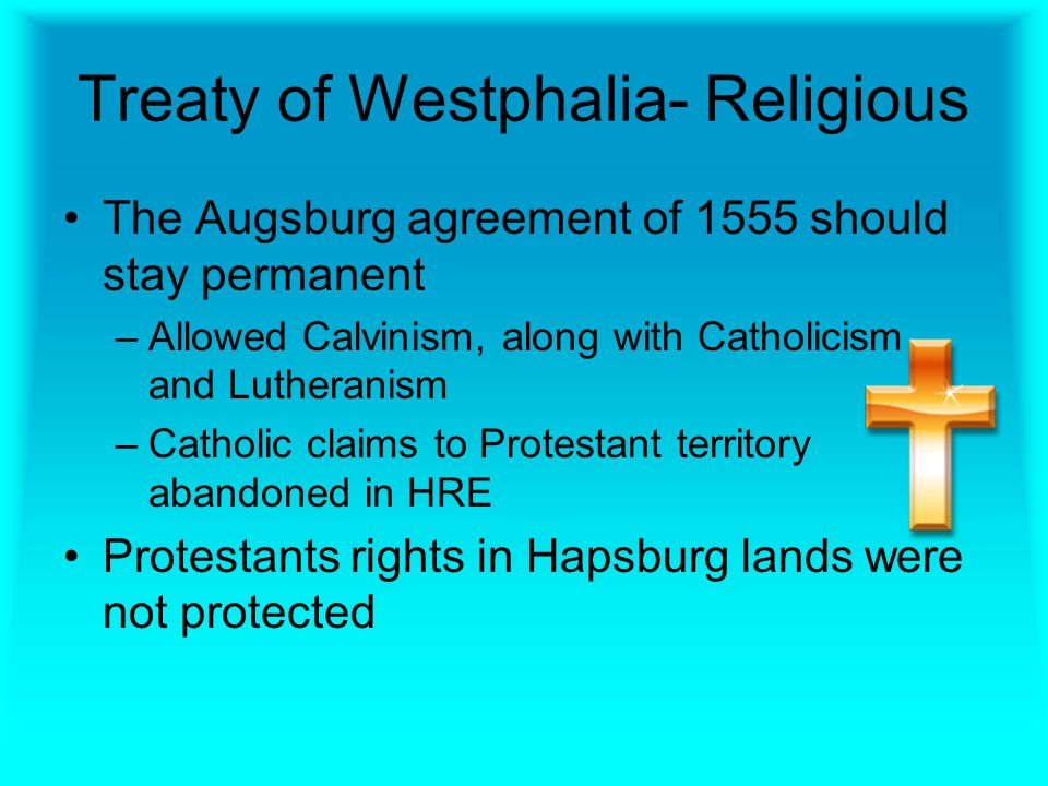 Treaty of Westphalia- Religious The Augsburg agreement of 1555 should stay permanent –Allowed Calvinism, along with Catholicism and Lutheranism –Catholic claims to Protestant territory abandoned in HRE Protestants rights in Hapsburg lands were not protected