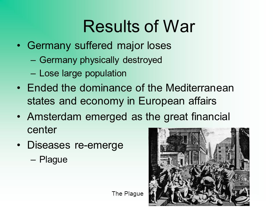 Results of War Germany suffered major loses –Germany physically destroyed –Lose large population Ended the dominance of the Mediterranean states and economy in European affairs Amsterdam emerged as the great financial center Diseases re-emerge –Plague The Plague