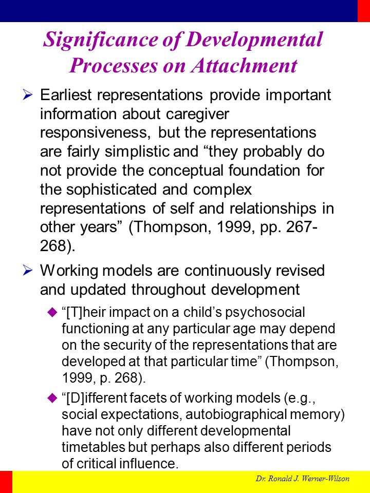 Dr. Ronald J. Werner-Wilson Significance of Developmental Processes on Attachment  Earliest representations provide important information about careg
