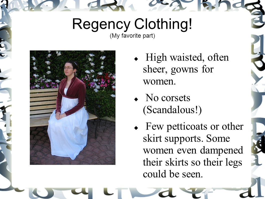 Regency Clothing. (My favorite part)  High waisted, often sheer, gowns for women.