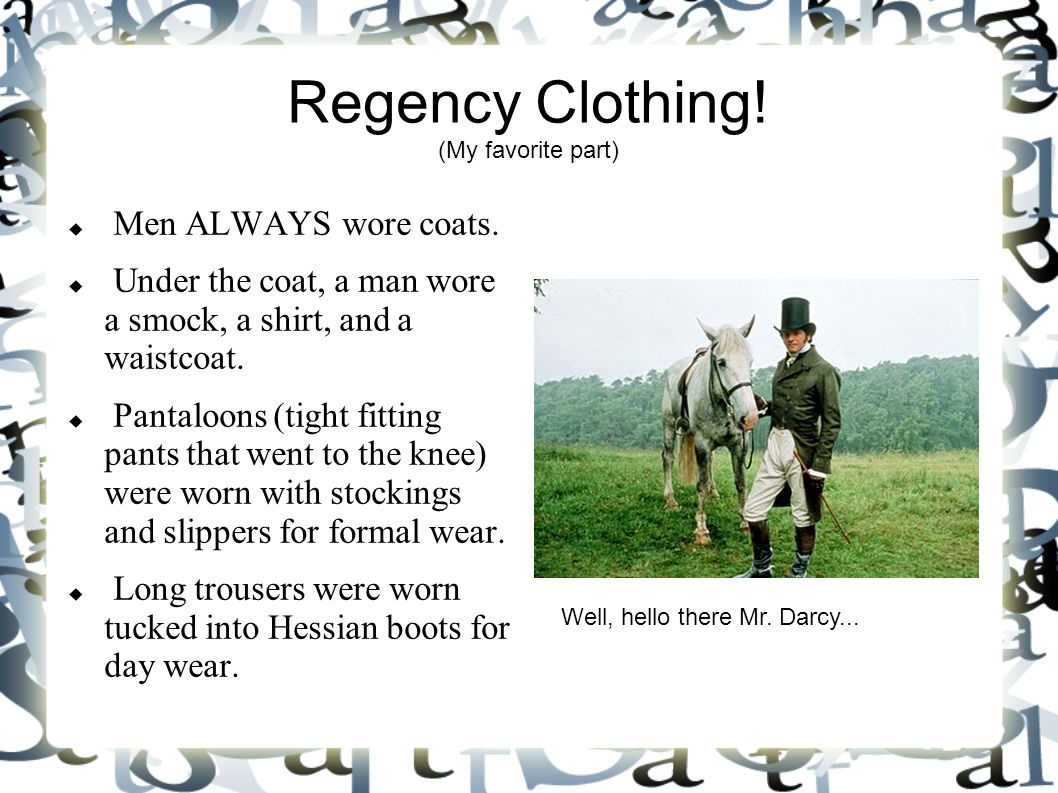 Regency Clothing! (My favorite part)  Men ALWAYS wore coats.  Under the coat, a man wore a smock, a shirt, and a waistcoat.  Pantaloons (tight fitt