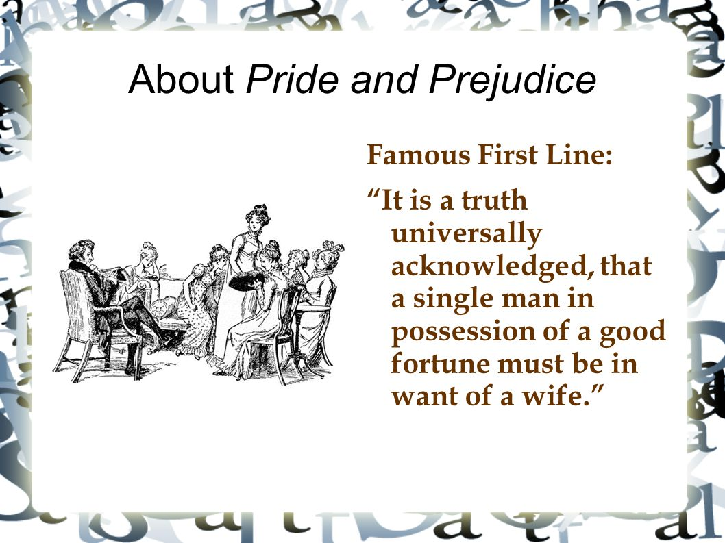 """About Pride and Prejudice Famous First Line: """"It is a truth universally acknowledged, that a single man in possession of a good fortune must be in wan"""