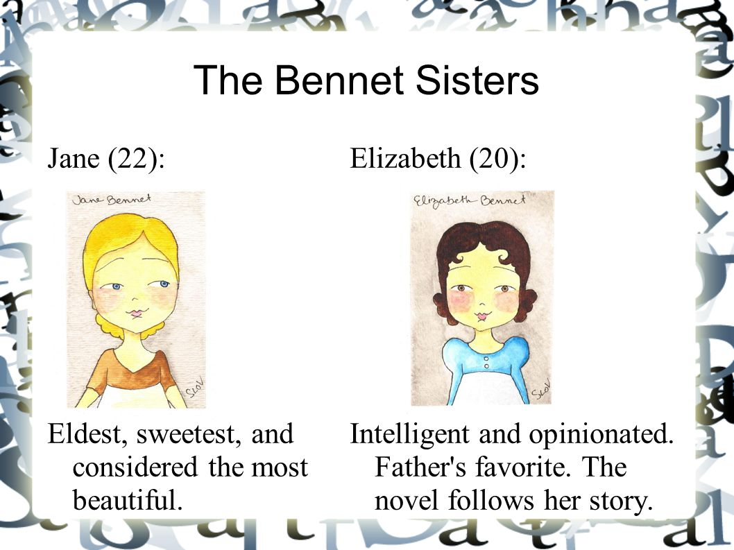 The Bennet Sisters Jane (22): Eldest, sweetest, and considered the most beautiful. Elizabeth (20): Intelligent and opinionated. Father's favorite. The