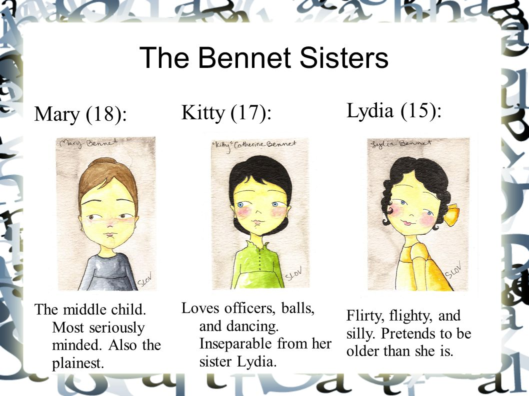 The Bennet Sisters Mary (18): The middle child. Most seriously minded. Also the plainest. Kitty (17): Loves officers, balls, and dancing. Inseparable