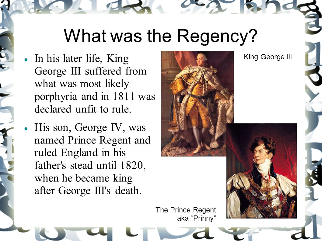 What was the Regency? In his later life, King George III suffered from what was most likely porphyria and in 1811 was declared unfit to rule. His son,