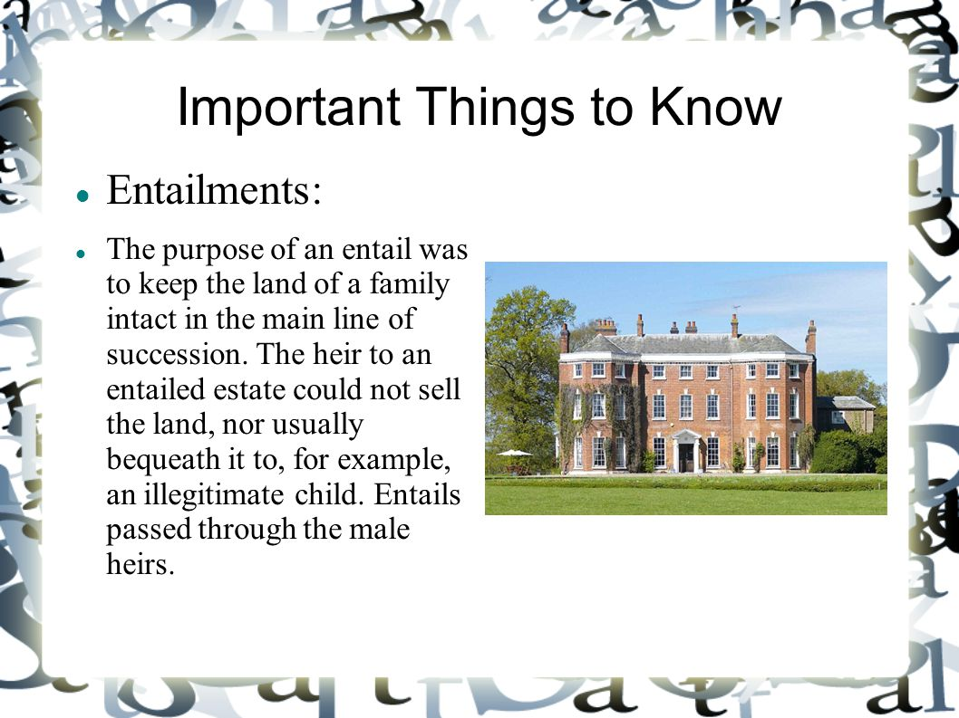 Important Things to Know Entailments: The purpose of an entail was to keep the land of a family intact in the main line of succession. The heir to an