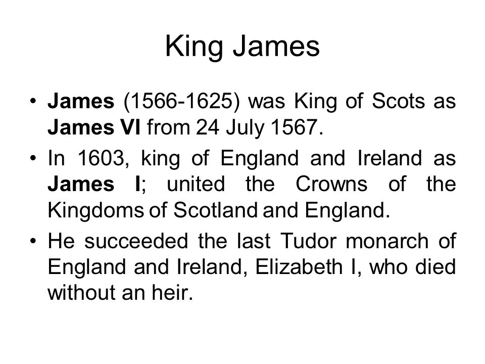 King James James (1566-1625) was King of Scots as James VI from 24 July 1567.