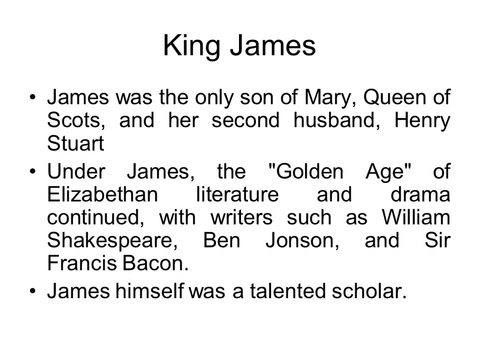 King James James was the only son of Mary, Queen of Scots, and her second husband, Henry Stuart Under James, the Golden Age of Elizabethan literature and drama continued, with writers such as William Shakespeare, Ben Jonson, and Sir Francis Bacon.