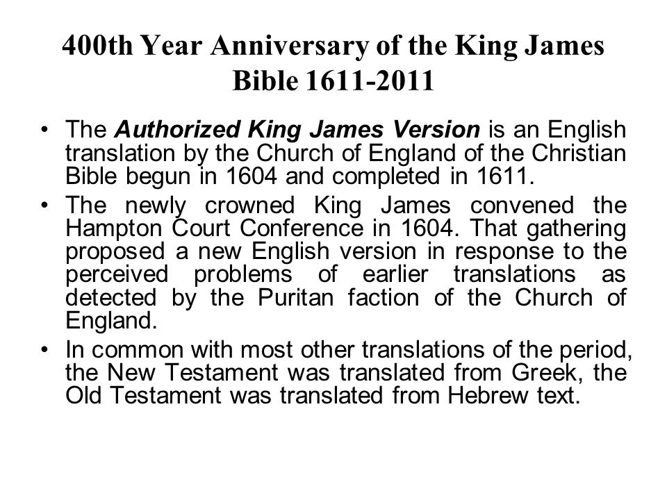 400th Year Anniversary of the King James Bible 1611-2011 The Authorized King James Version is an English translation by the Church of England of the Christian Bible begun in 1604 and completed in 1611.