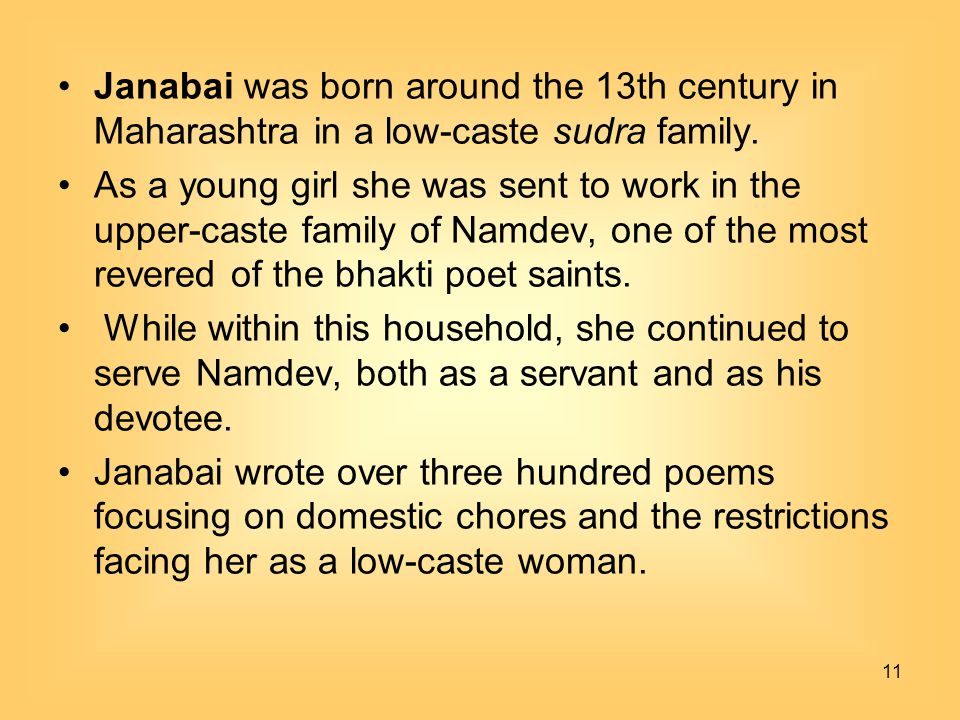 11 Janabai was born around the 13th century in Maharashtra in a low-caste sudra family. As a young girl she was sent to work in the upper-caste family