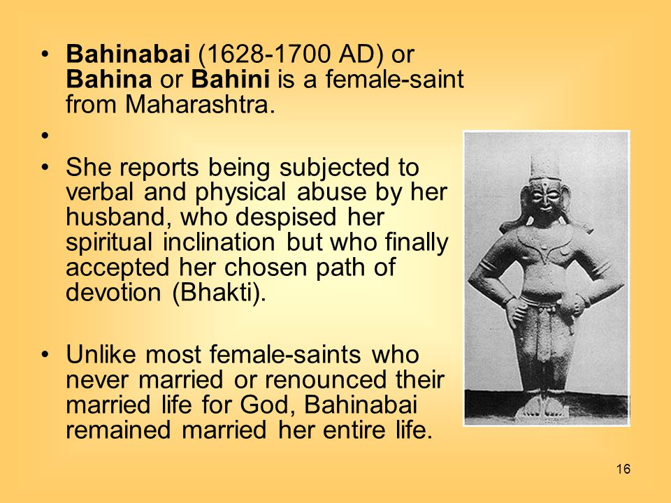 16 Bahinabai (1628-1700 AD) or Bahina or Bahini is a female-saint from Maharashtra. She reports being subjected to verbal and physical abuse by her hu