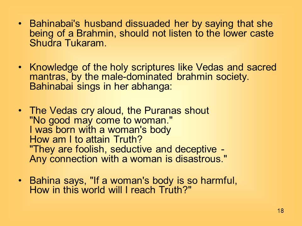18 Bahinabai's husband dissuaded her by saying that she being of a Brahmin, should not listen to the lower caste Shudra Tukaram. Knowledge of the holy