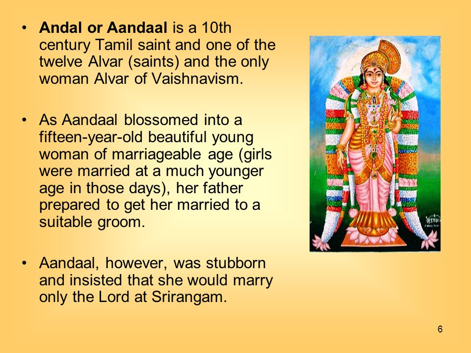 6 Andal or Aandaal is a 10th century Tamil saint and one of the twelve Alvar (saints) and the only woman Alvar of Vaishnavism. As Aandaal blossomed in