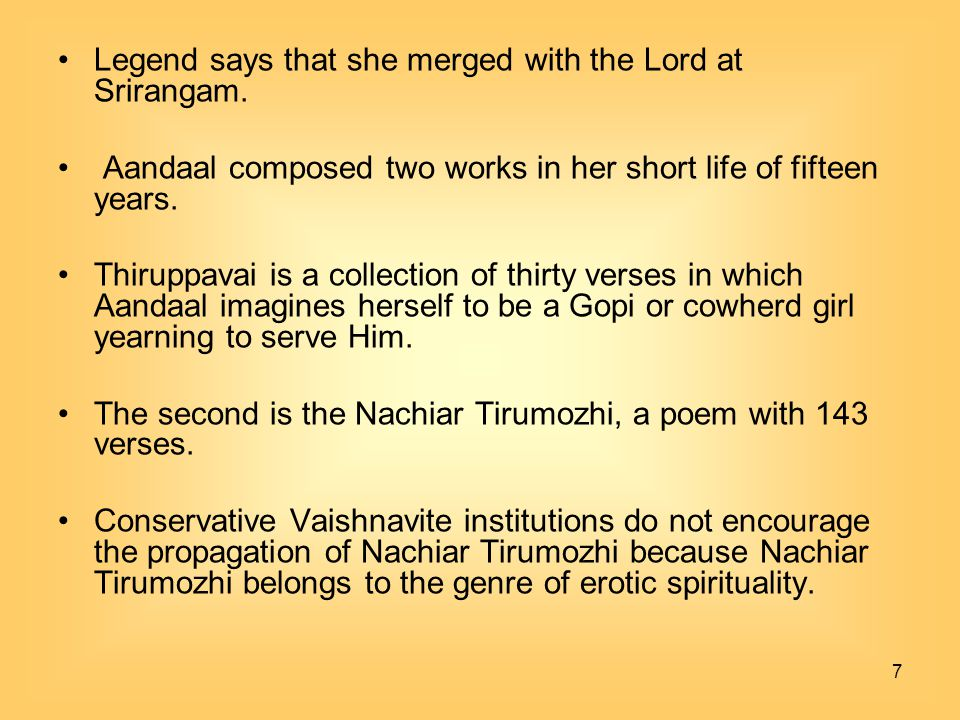 7 Legend says that she merged with the Lord at Srirangam. Aandaal composed two works in her short life of fifteen years. Thiruppavai is a collection o