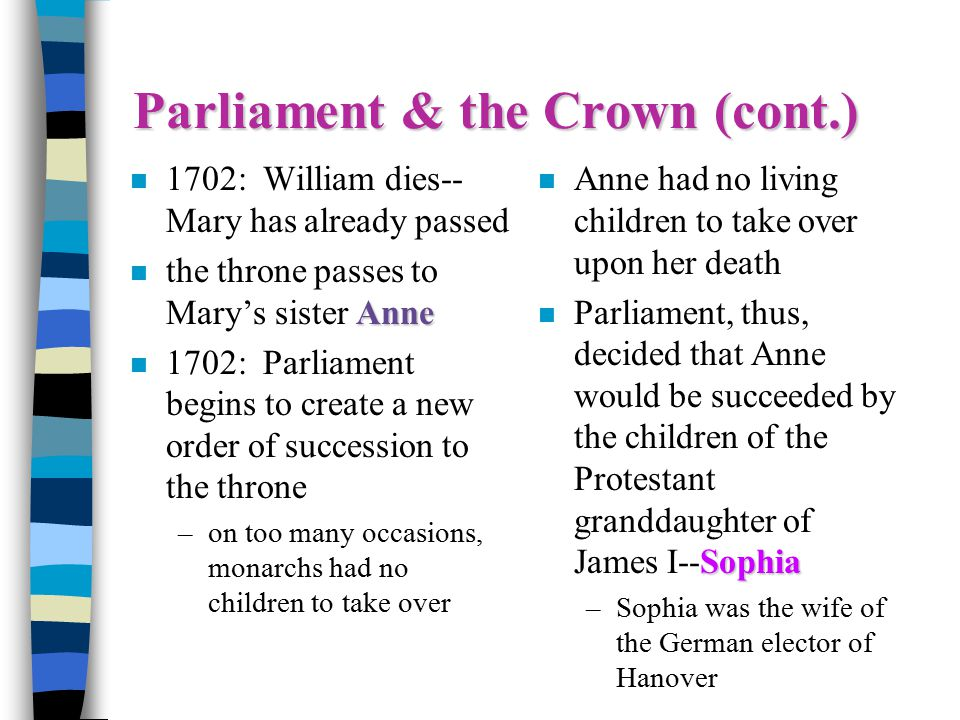 Parliament & the Crown (cont.) n 1702: William dies-- Mary has already passed Anne n the throne passes to Mary's sister Anne n 1702: Parliament begins