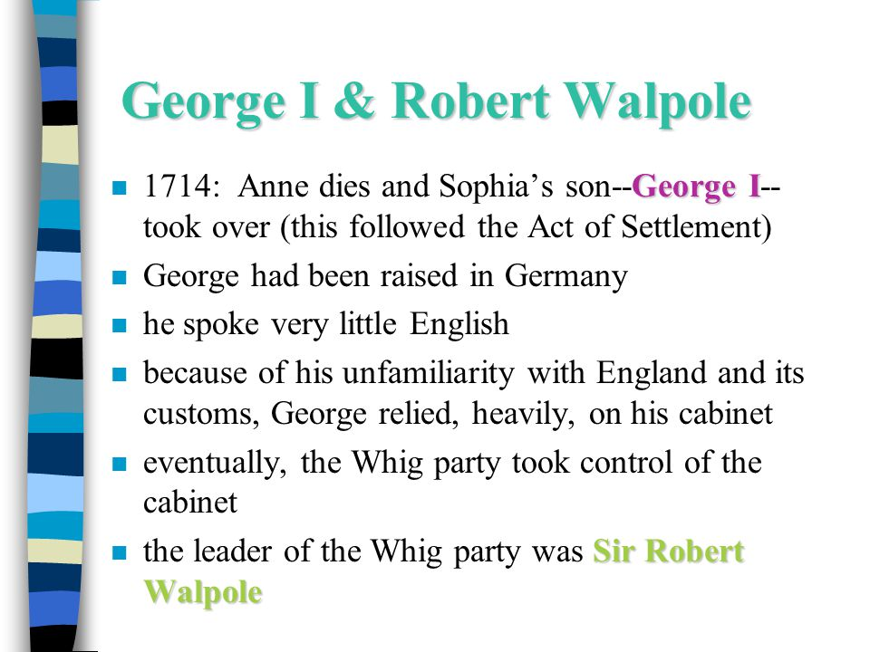 George I & Robert Walpole George I n 1714: Anne dies and Sophia's son--George I-- took over (this followed the Act of Settlement) n George had been ra