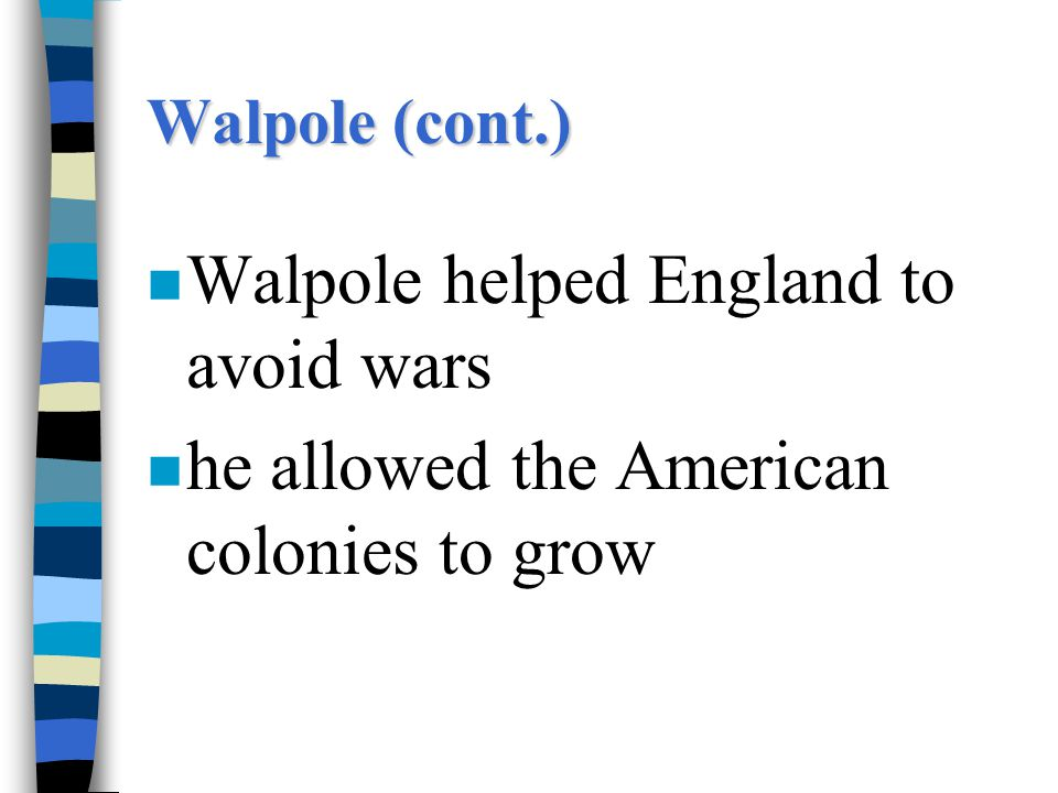 Walpole (cont.) n Walpole helped England to avoid wars n he allowed the American colonies to grow
