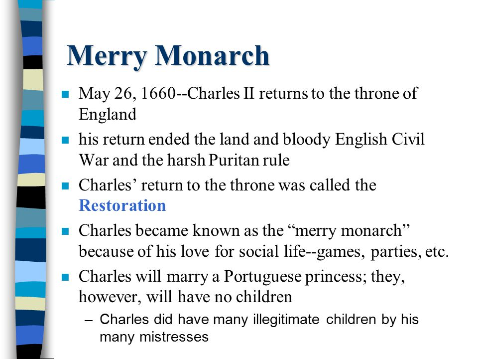 Merry Monarch n May 26, 1660--Charles II returns to the throne of England n his return ended the land and bloody English Civil War and the harsh Purit
