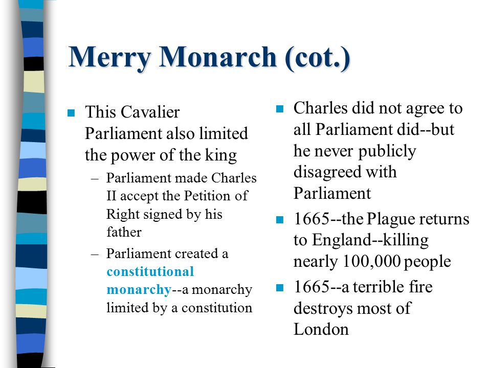 Merry Monarch (cot.) n This Cavalier Parliament also limited the power of the king –Parliament made Charles II accept the Petition of Right signed by