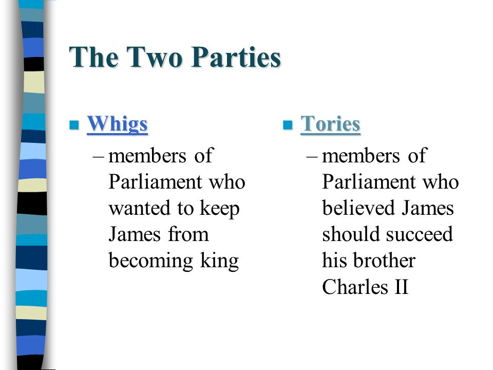 The Two Parties n Whigs –members of Parliament who wanted to keep James from becoming king n Tories –members of Parliament who believed James should s