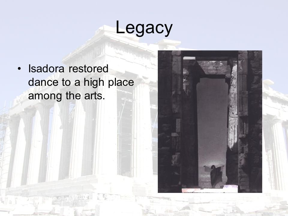 Legacy Isadora restored dance to a high place among the arts.