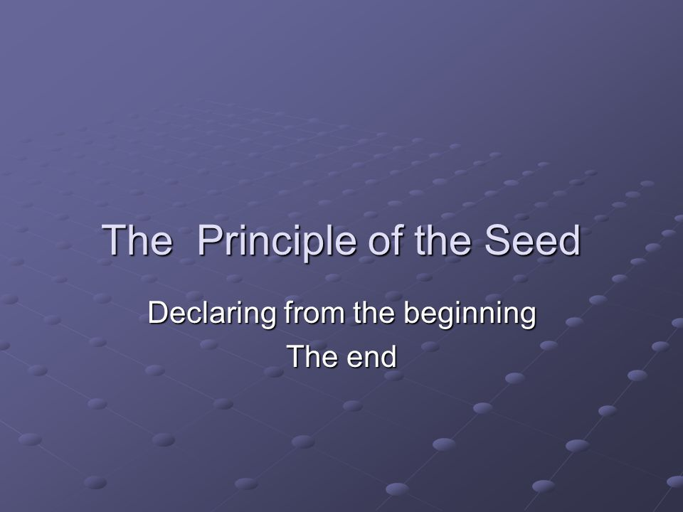 The Principle of the Seed Declaring from the beginning The end