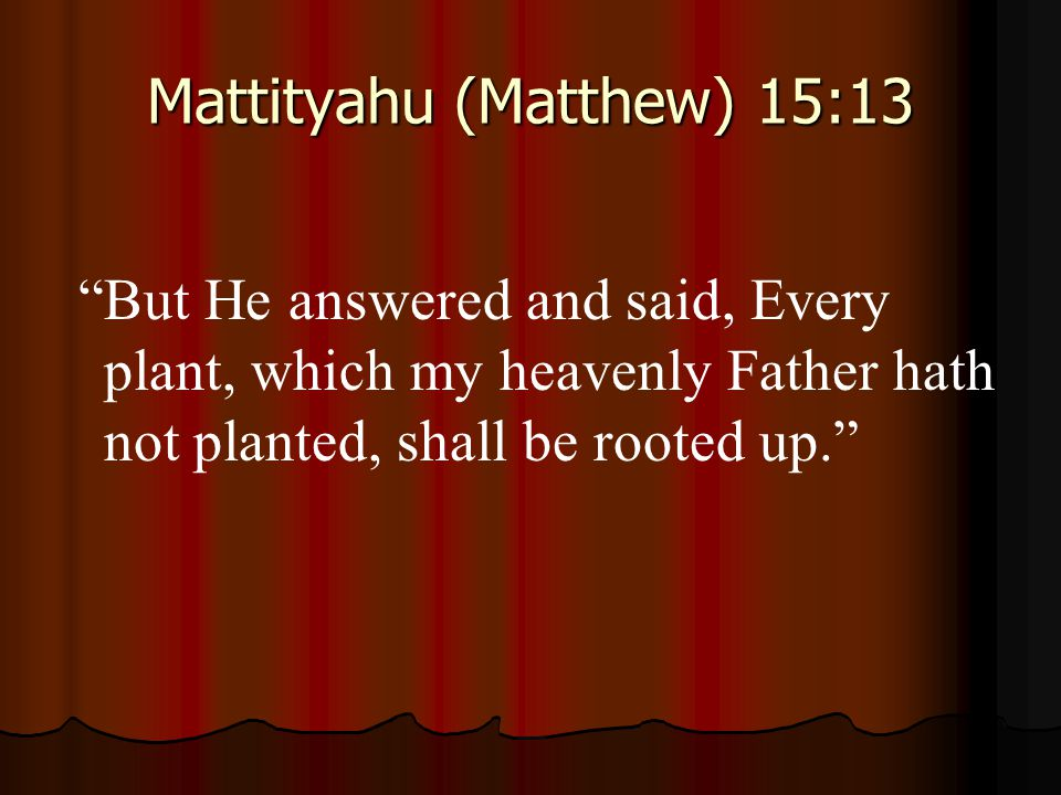 "Mattityahu (Matthew) 15:13 ""But He answered and said, Every plant, which my heavenly Father hath not planted, shall be rooted up."""