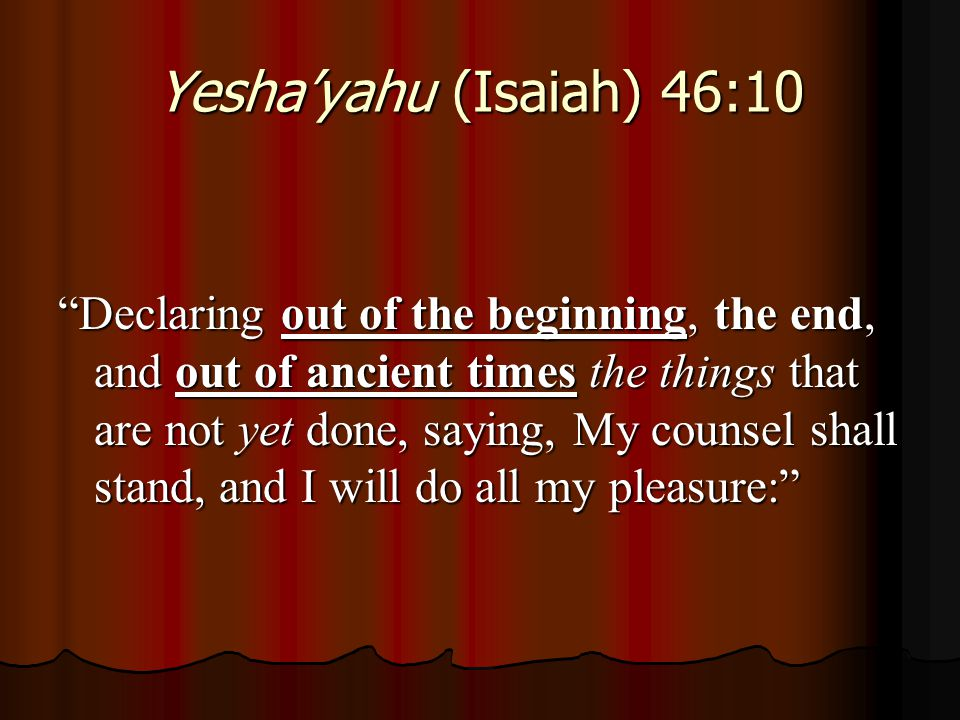 "Yesha'yahu (Isaiah) 46:10 ""Declaring out of the beginning, the end, and out of ancient times the things that are not yet done, saying, My counsel shal"