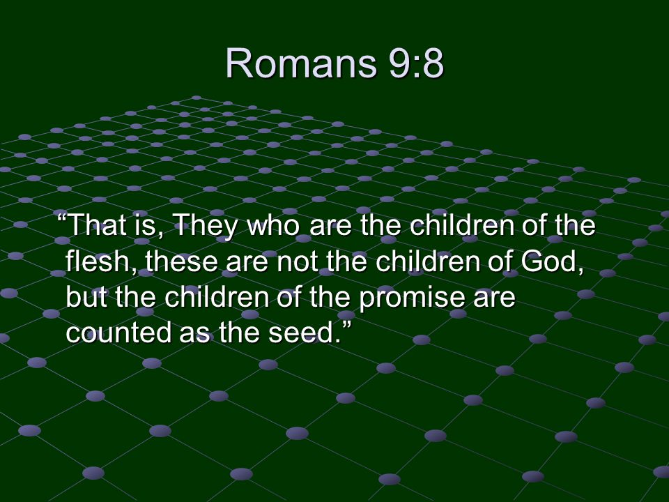 "Romans 9:8 ""That is, They who are the children of the flesh, these are not the children of God, but the children of the promise are counted as the see"