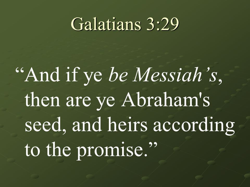 "Galatians 3:29 ""And if ye be Messiah's, then are ye Abraham's seed, and heirs according to the promise."""