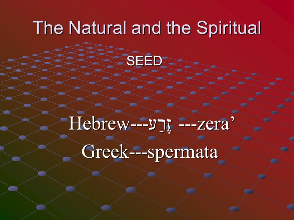 The Natural and the Spiritual SEED Hebrew---זֶרַע ---zera' Greek---spermata