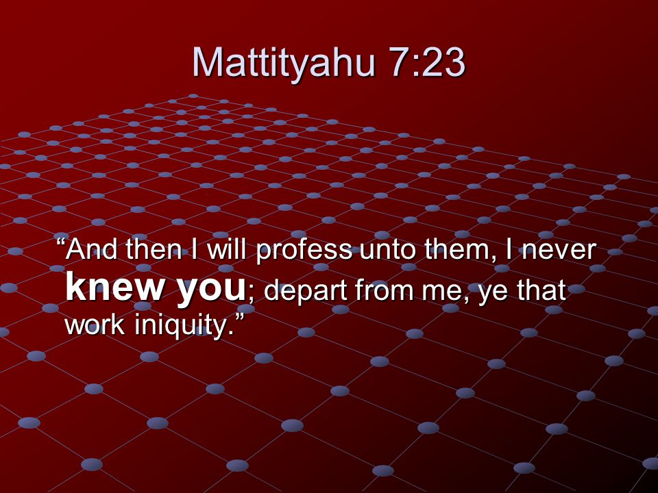 "Mattityahu 7:23 ""And then I will profess unto them, I never knew you ; depart from me, ye that work iniquity."" ""And then I will profess unto them, I n"