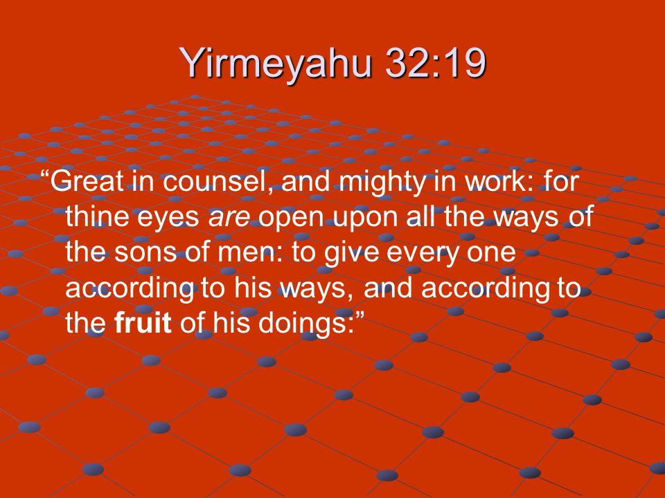 "Yirmeyahu 32:19 ""Great in counsel, and mighty in work: for thine eyes are open upon all the ways of the sons of men: to give every one according to hi"