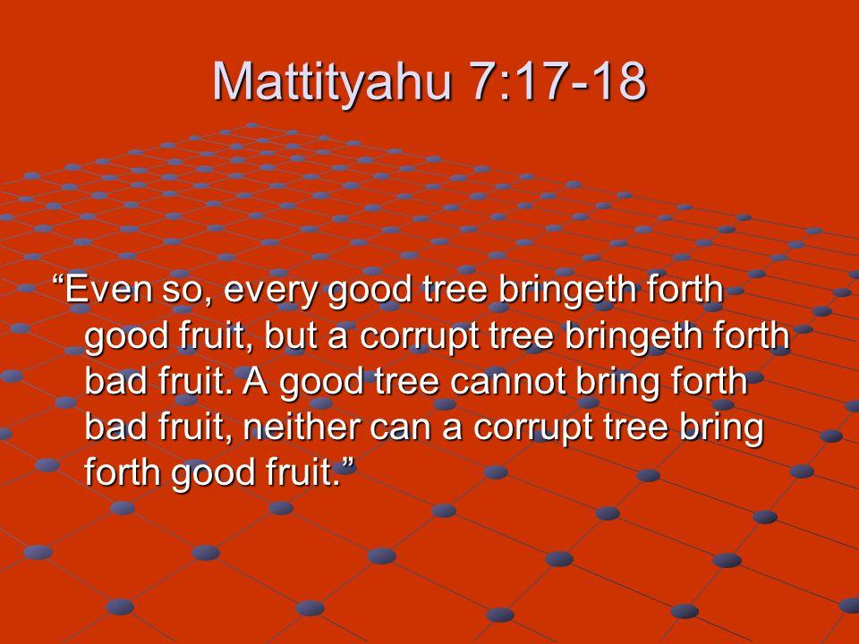 Mattityahu 7:17-18 Even so, every good tree bringeth forth good fruit, but a corrupt tree bringeth forth bad fruit.