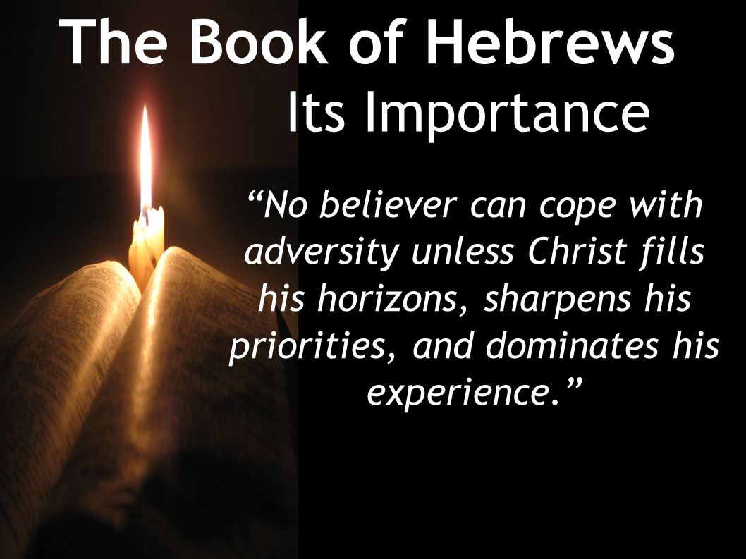 The Book of Hebrews Its Importance No believer can cope with adversity unless Christ fills his horizons, sharpens his priorities, and dominates his experience.