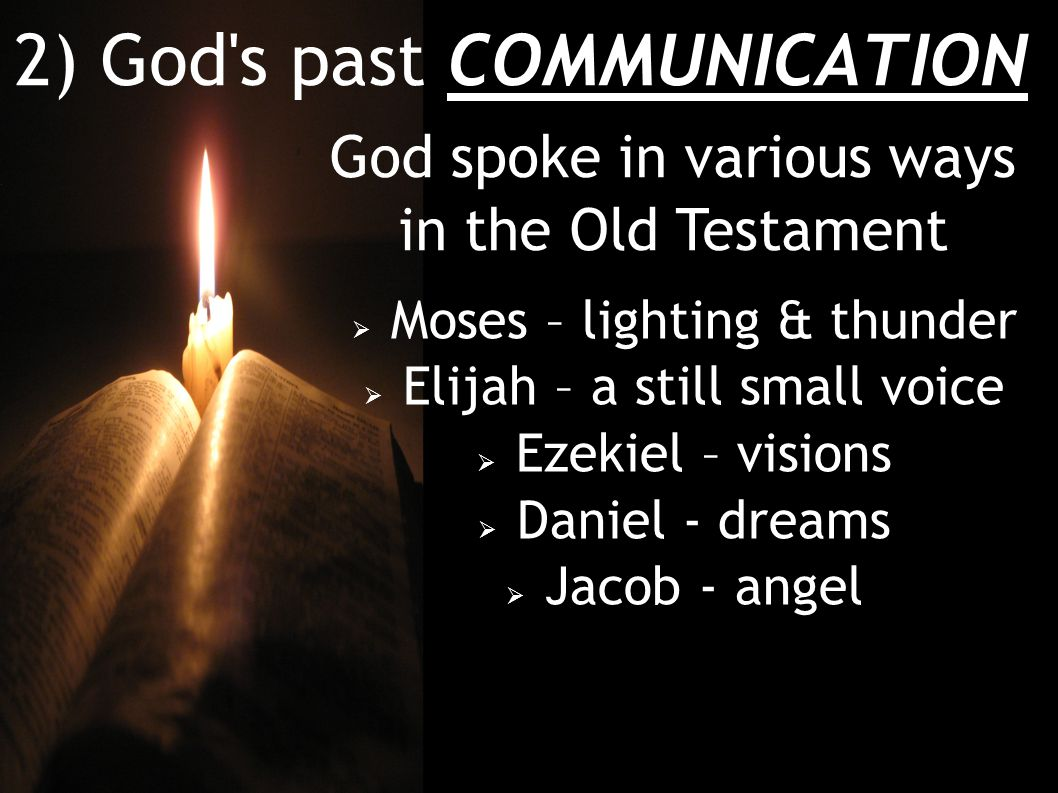 2) God s past COMMUNICATION God spoke in various ways in the Old Testament  Moses – lighting & thunder  Elijah – a still small voice  Ezekiel – visions  Daniel - dreams  Jacob - angel