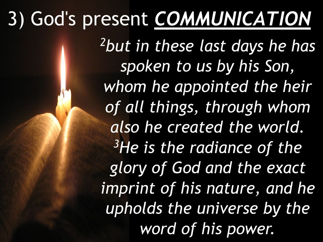 3) God s present COMMUNICATION 2 but in these last days he has spoken to us by his Son, whom he appointed the heir of all things, through whom also he created the world.
