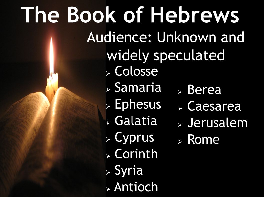 The Book of Hebrews Audience: Unknown and widely speculated  Colosse  Samaria  Ephesus  Galatia  Cyprus  Corinth  Syria  Antioch  Berea  Caesarea  Jerusalem  Rome