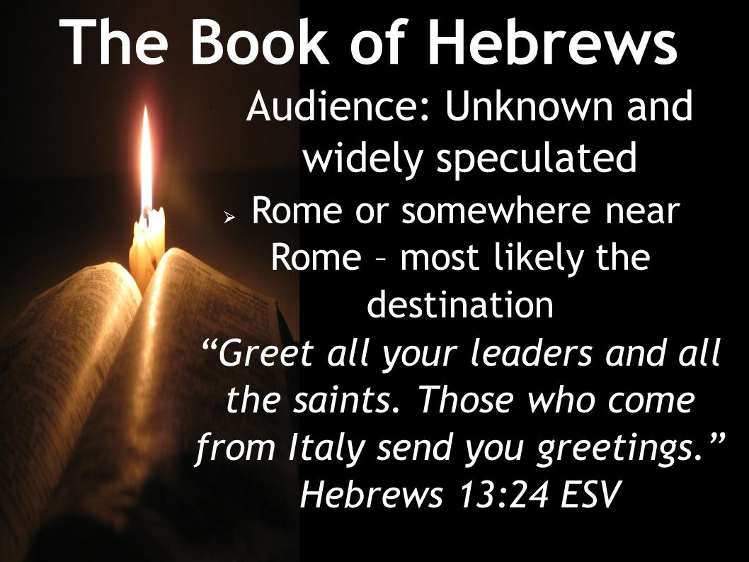 The Book of Hebrews Audience: Unknown and widely speculated  Rome or somewhere near Rome – most likely the destination Greet all your leaders and all the saints.