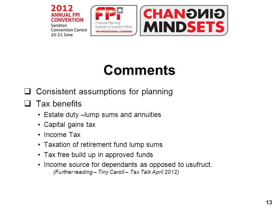 13 Comments  Consistent assumptions for planning  Tax benefits Estate duty –lump sums and annuities Capital gains tax Income Tax Taxation of retirement fund lump sums Tax free build up in approved funds Income source for dependants as opposed to usufruct.