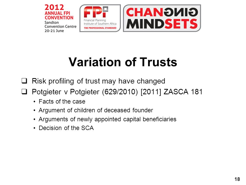 18 Variation of Trusts  Risk profiling of trust may have changed  Potgieter v Potgieter (629/2010) [2011] ZASCA 181 Facts of the case Argument of children of deceased founder Arguments of newly appointed capital beneficiaries Decision of the SCA