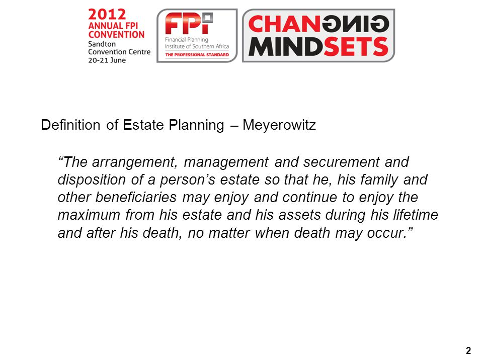 2 Definition of Estate Planning – Meyerowitz The arrangement, management and securement and disposition of a person's estate so that he, his family and other beneficiaries may enjoy and continue to enjoy the maximum from his estate and his assets during his lifetime and after his death, no matter when death may occur.