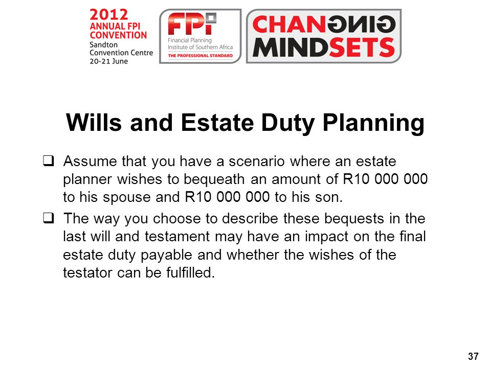 37 Wills and Estate Duty Planning  Assume that you have a scenario where an estate planner wishes to bequeath an amount of R10 000 000 to his spouse and R10 000 000 to his son.