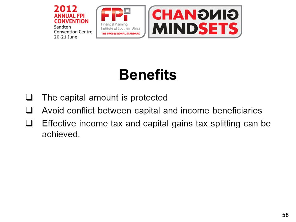 56 Benefits  The capital amount is protected  Avoid conflict between capital and income beneficiaries  Effective income tax and capital gains tax splitting can be achieved.