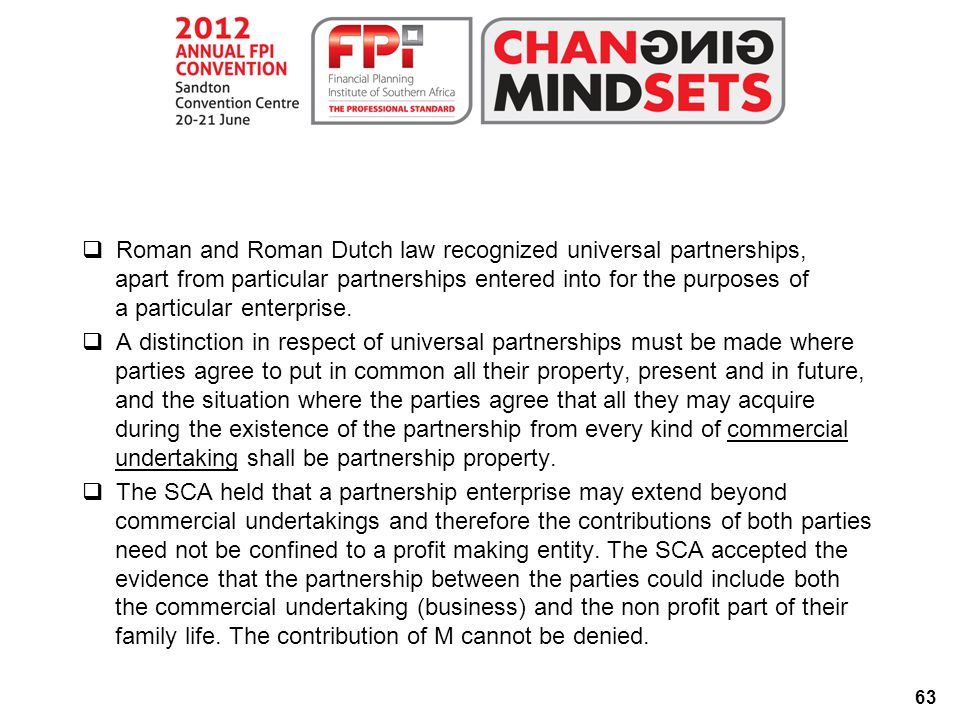 63  Roman and Roman Dutch law recognized universal partnerships, apart from particular partnerships entered into for the purposes of a particular enterprise.