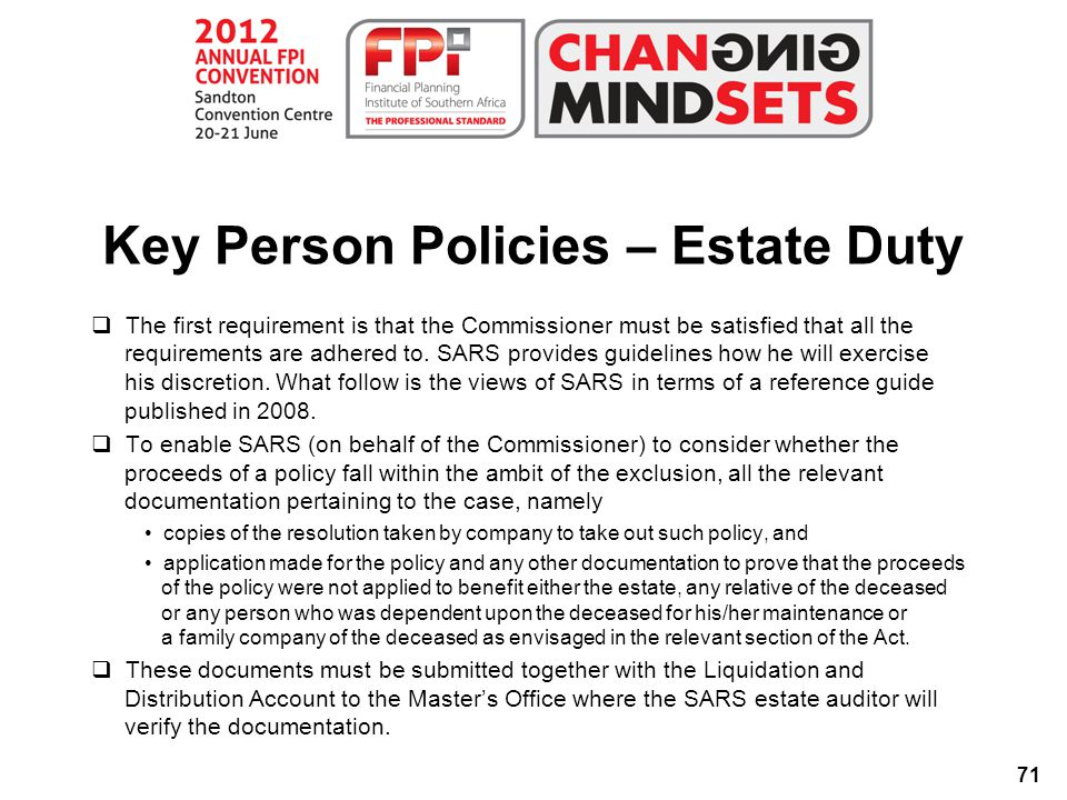 71 Key Person Policies – Estate Duty  The first requirement is that the Commissioner must be satisfied that all the requirements are adhered to.