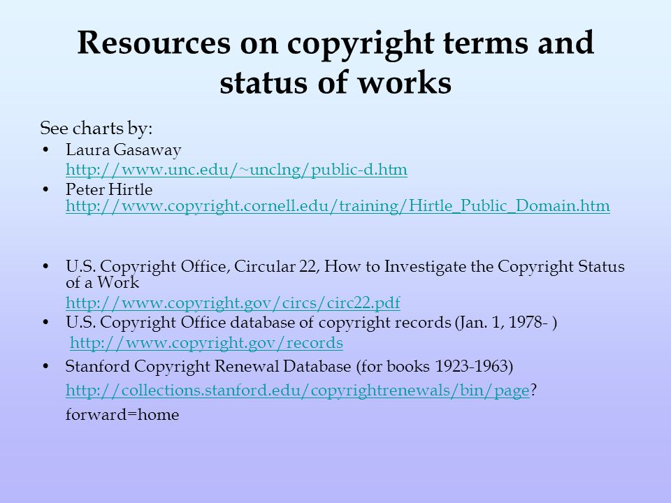 Resources on copyright terms and status of works See charts by: Laura Gasaway http://www.unc.edu/~unclng/public-d.htm Peter Hirtle http://www.copyright.cornell.edu/training/Hirtle_Public_Domain.htm http://www.copyright.cornell.edu/training/Hirtle_Public_Domain.htm U.S.